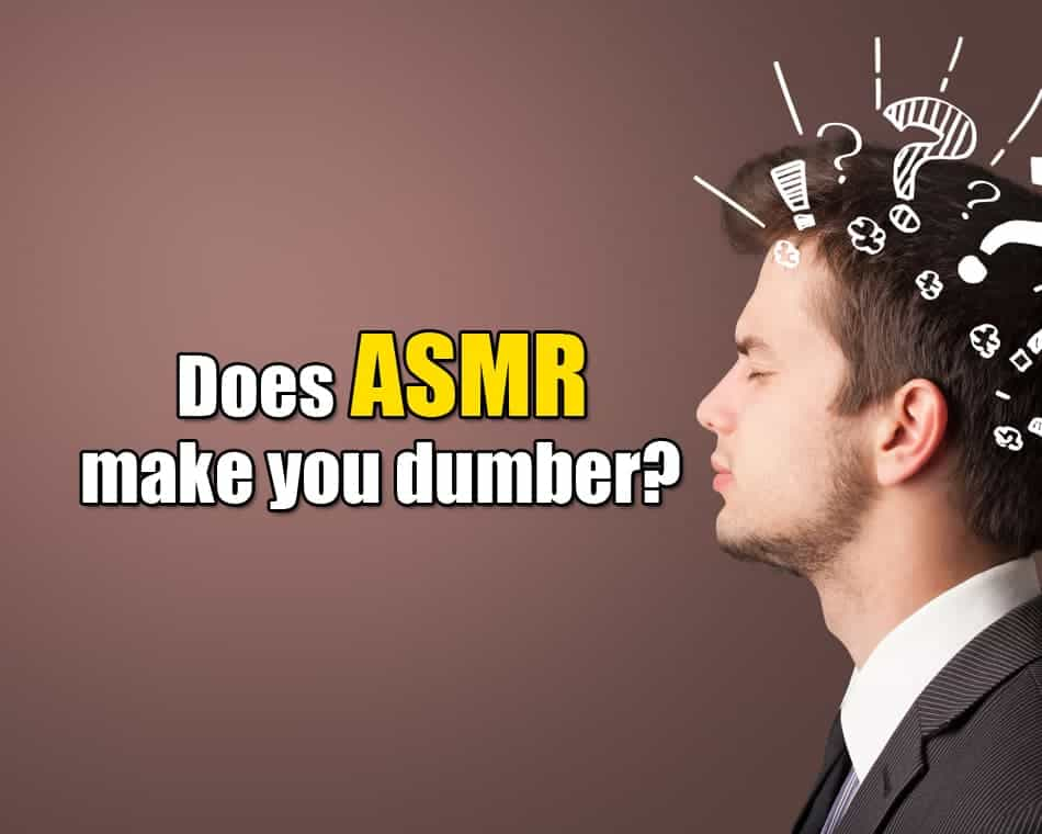 Does ASMR make you dumber?