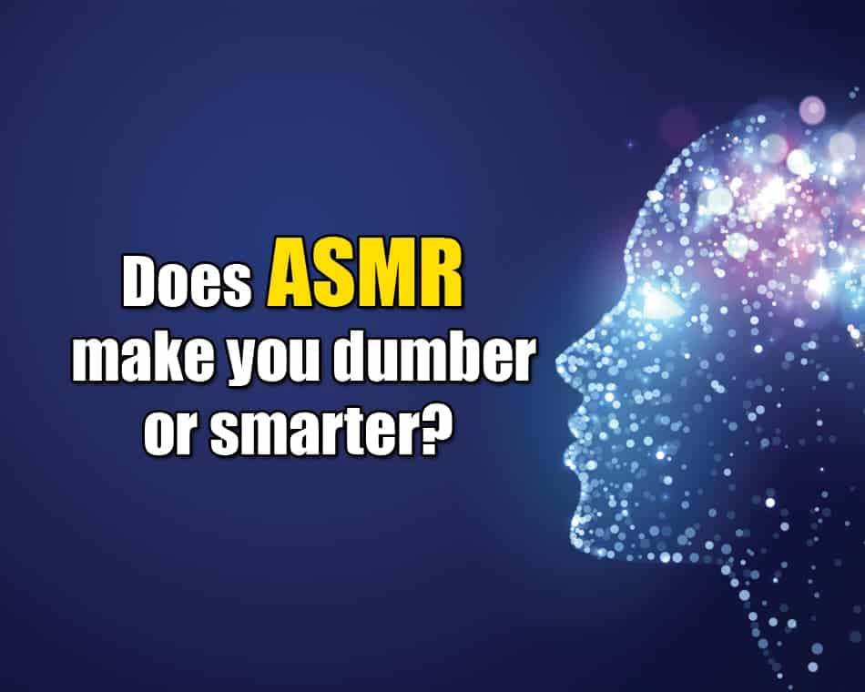 Does ASMR make you dumber or smarter?