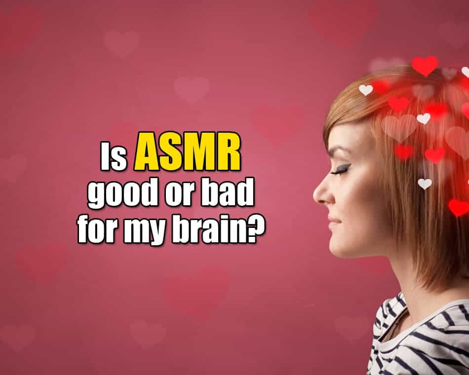 Is ASMR good or bad for my brain?